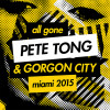 All Gone Pete Tong & Gorgon City Miami 2015 – Out Now!